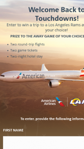 American Airlines – Welcome Back To Touchdowns – Los Angeles Rams – Win consisting of a trip for winner and winner's one (1) guest to attend a 2021 regular-season Los Angeles Rams away game of winner's choice