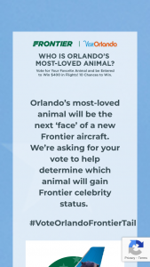 Frontier Airlines – Orlando's Most-Loved Animal – Win one of the following prize  Grand Prize   Each winner will receive two (2) roundtrip tickets valid for $200 each