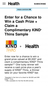 Health – Kind Thins Fit In – Win $4635 awarded in the form of a check and one 1-year supply of KIND Thins (awarded as one shipment of 365 bars).