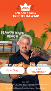 King's Hawaiian – Say Aloha To Flavortown – Win Grand Prize consists of a monetary award in the amount of $15000 to cover the expense of a trip to Hawaii for the winner and one guest