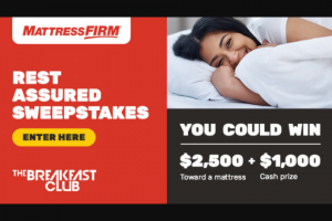 Premiere Networks – Breakfast Club's Mattress Firm Rest Assured – Win One check in the amount of $1000.00 made payable to the Winner ARV $1000.00 and one mattress valued up to $2500 from Mattress Firm