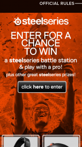 Steelseries – Prime Gaming Mouse Launch – Win be awarded consisting of a SteelSeries Battle Station with mouse keyboard mouse pad headset and 2 hours to play with a pro (date and time at the sole discretion of sponsor).