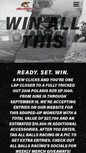 Arrowhead – All Balls Racing – Win Polaris RZR XP 1000 (ARV $17200) with Sponsor-selected options accessories and upgrades (ARV $10500).
