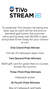 Tivo Stream – 4k Golf – Win a full set of Callaway Irons golf clubs with an ARV of $1295 as well as a TiVo Stream 4k device ARV $40.