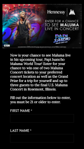 Moet Hennessy – Hennessy X Maluma – Win Winner and up to three guests will travel to the final US Maluma Concert to be conducted at the Allstate Arena Rosemont IL on October 24 2021.