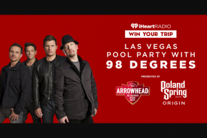 Iheart Radio – Las Vegas Pool Party With 98 Degrees Text – Win and their guest will fly first class to Las Vegas stay in a hotel suite go on a shopping spree and be serenaded by 98 Degrees at their poolside performance