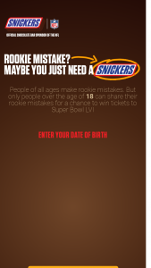 Mars – Snickers Rookie Mistakes Contest – Win trip for winner and a guest to Los Angeles California for the 2022 Super Bowl LVI in February  2022 where they will experience rushing the field at the end of the game